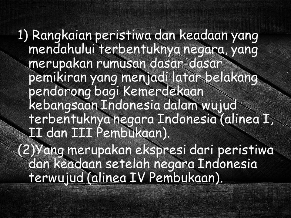 1) Rangkaian peristiwa dan keadaan yang mendahului terbentuknya negara, yang merupakan rumusan dasar-dasar pemikiran yang menjadi latar belakang pendorong bagi Kemerdekaan kebangsaan Indonesia dalam wujud terbentuknya negara Indonesia (alinea I, II dan III Pembukaan).