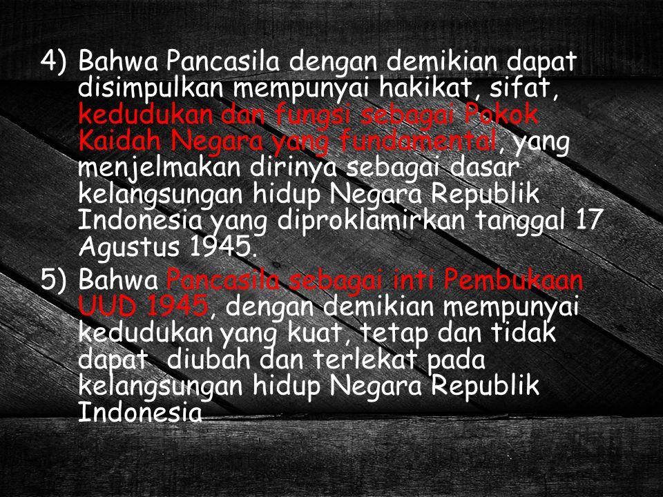 Bahwa Pancasila dengan demikian dapat disimpulkan mempunyai hakikat, sifat, kedudukan dan fungsi sebagai Pokok Kaidah Negara yang fundamental, yang menjelmakan dirinya sebagai dasar kelangsungan hidup Negara Republik Indonesia yang diproklamirkan tanggal 17 Agustus 1945.