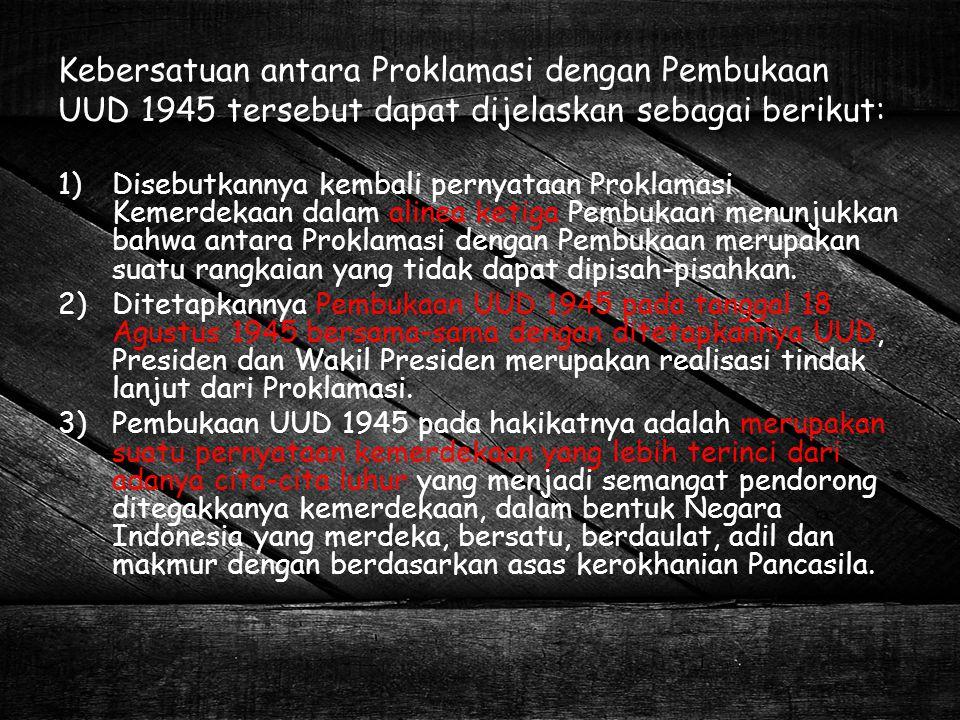 Kebersatuan antara Proklamasi dengan Pembukaan UUD 1945 tersebut dapat dijelaskan sebagai berikut: