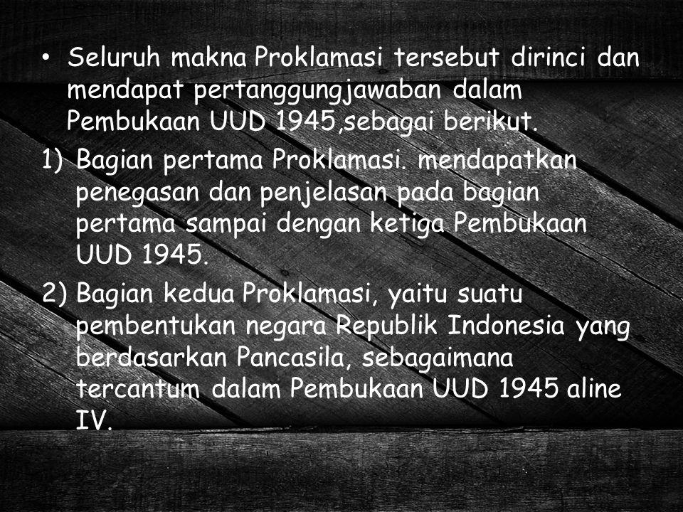 Seluruh makna Proklamasi tersebut dirinci dan mendapat pertanggungjawaban dalam Pembukaan UUD 1945,sebagai berikut.