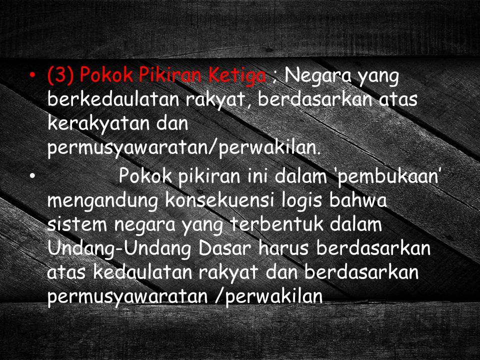 (3) Pokok Pikiran Ketiga ; Negara yang berkedaulatan rakyat, berdasarkan atas kerakyatan dan permusyawaratan/perwakilan.