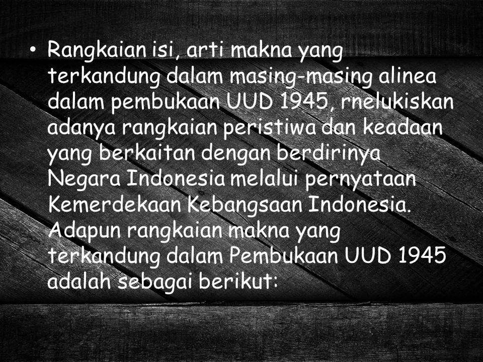 Rangkaian isi, arti makna yang terkandung dalam masing-masing alinea dalam pembukaan UUD 1945, rnelukiskan adanya rangkaian peristiwa dan keadaan yang berkaitan dengan berdirinya Negara Indonesia melalui pernyataan Kemerdekaan Kebangsaan Indonesia.
