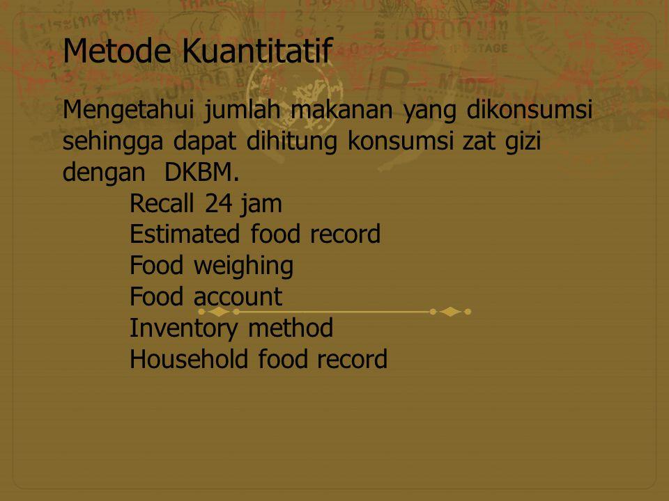Metode Kuantitatif Mengetahui jumlah makanan yang dikonsumsi sehingga dapat dihitung konsumsi zat gizi dengan DKBM.