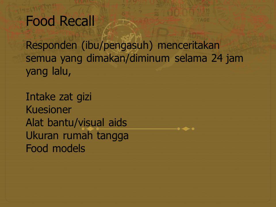 Food Recall Responden (ibu/pengasuh) menceritakan semua yang dimakan/diminum selama 24 jam yang lalu,