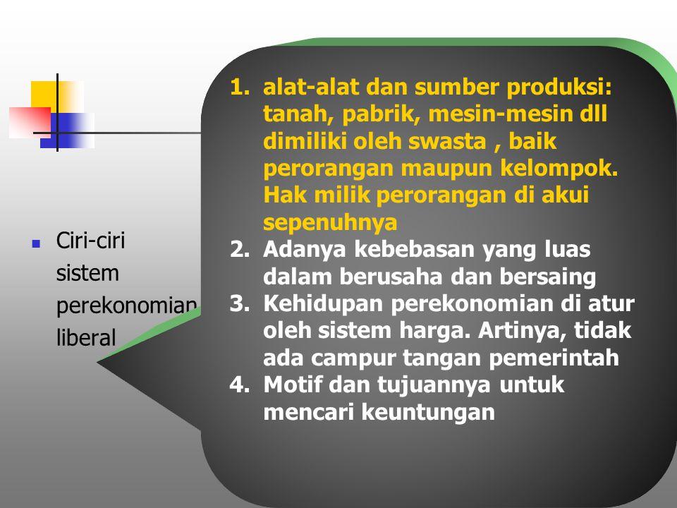 alat-alat dan sumber produksi: tanah, pabrik, mesin-mesin dll dimiliki oleh swasta , baik perorangan maupun kelompok. Hak milik perorangan di akui sepenuhnya