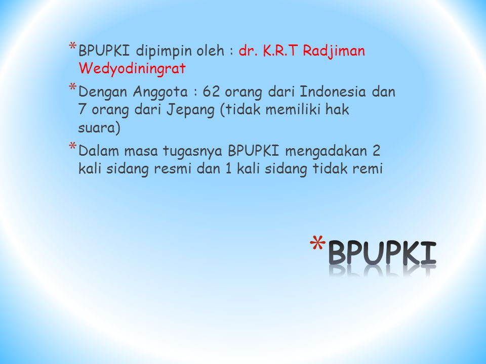 BPUPKI BPUPKI dipimpin oleh : dr. K.R.T Radjiman Wedyodiningrat