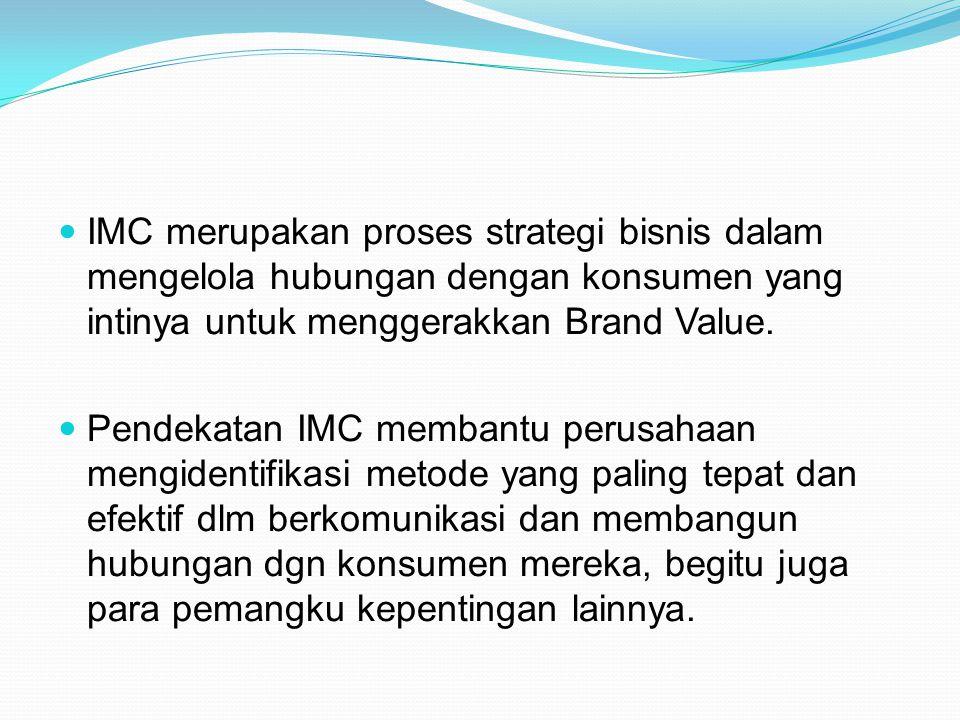 IMC merupakan proses strategi bisnis dalam mengelola hubungan dengan konsumen yang intinya untuk menggerakkan Brand Value.