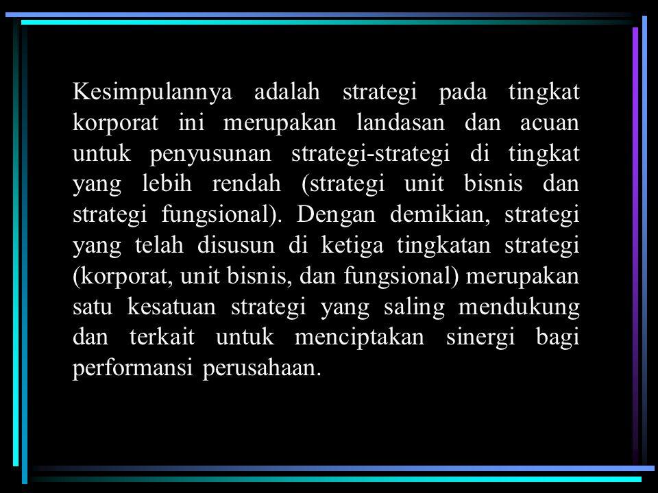Kesimpulannya adalah strategi pada tingkat korporat ini merupakan landasan dan acuan untuk penyusunan strategi-strategi di tingkat yang lebih rendah (strategi unit bisnis dan strategi fungsional).