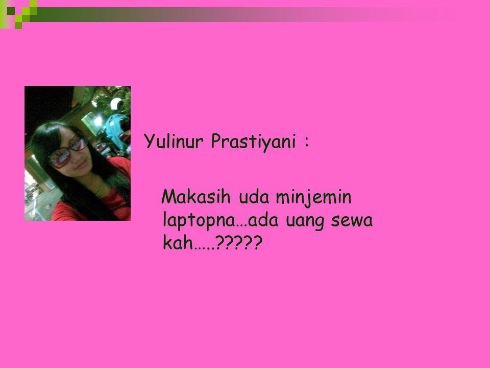 Yulinur Prastiyani : Makasih uda minjemin laptopna…ada uang sewa kah…..