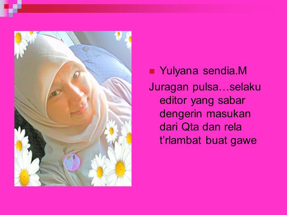 Yulyana sendia.M Juragan pulsa…selaku editor yang sabar dengerin masukan dari Qta dan rela t'rlambat buat gawe.