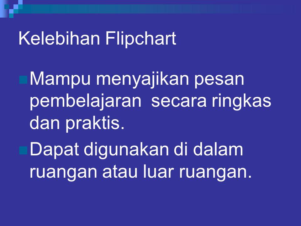 Kelebihan Flipchart Mampu menyajikan pesan pembelajaran secara ringkas dan praktis.
