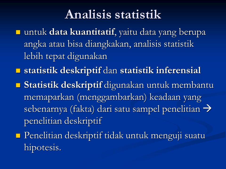 Analisis statistik untuk data kuantitatif, yaitu data yang berupa angka atau bisa diangkakan, analisis statistik lebih tepat digunakan.