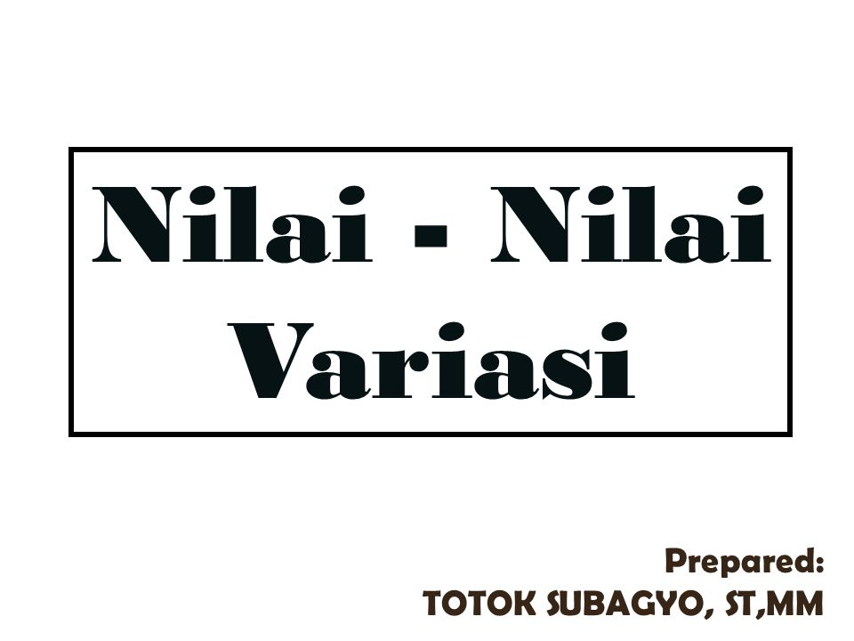Nilai - Nilai Variasi Prepared: TOTOK SUBAGYO, ST,MM