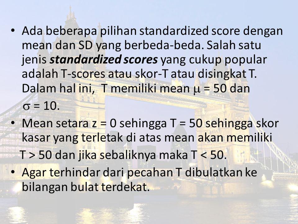 Ada beberapa pilihan standardized score dengan mean dan SD yang berbeda-beda. Salah satu jenis standardized scores yang cukup popular adalah T-scores atau skor-T atau disingkat T. Dalam hal ini, T memiliki mean  = 50 dan