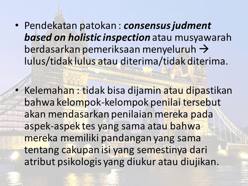 Pendekatan patokan : consensus judment based on holistic inspection atau musyawarah berdasarkan pemeriksaan menyeluruh  lulus/tidak lulus atau diterima/tidak diterima.