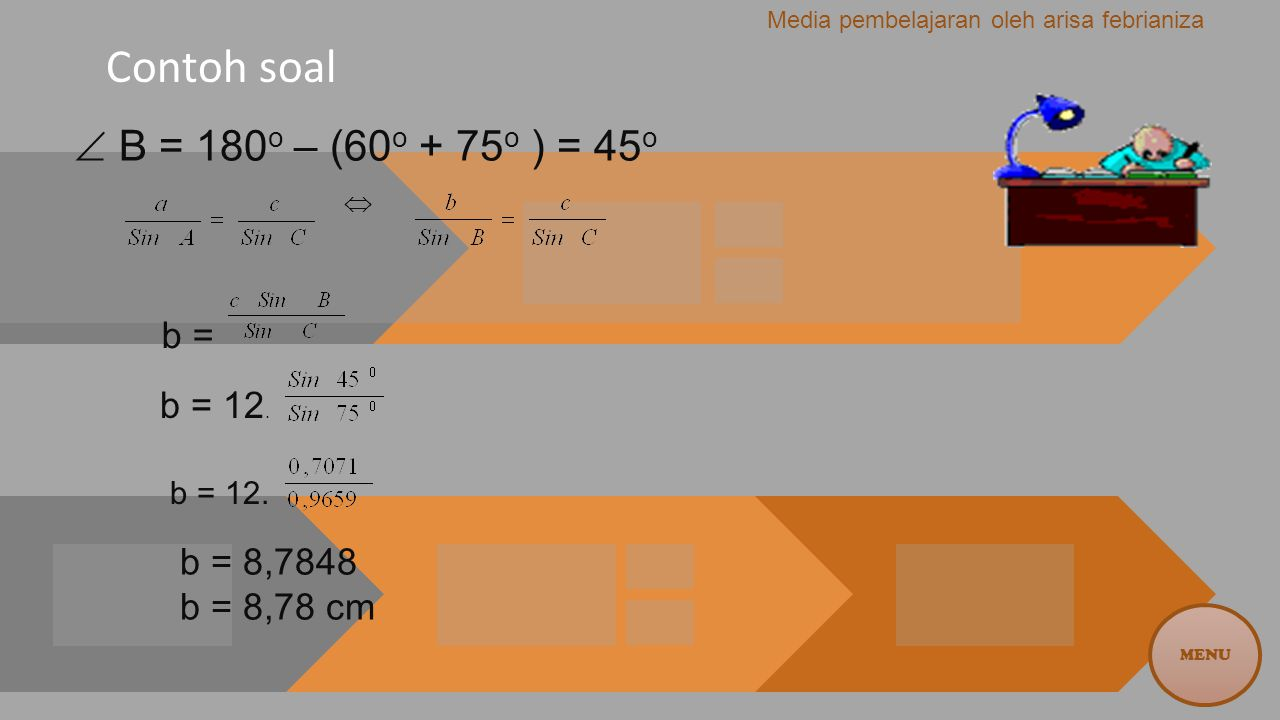 Contoh soal b =  B = 180o – (60o + 75o ) = 45o b = 8,7848 b = 8,78 cm