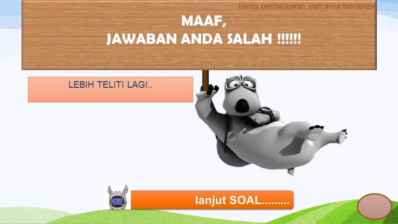 MAAF, JAWABAN ANDA SALAH !!!!!! lanjut SOAL.........