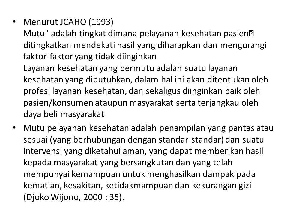 Menurut JCAHO (1993) Mutu adalah tingkat dimana pelayanan kesehatan pasien ditingkatkan mendekati hasil yang diharapkan dan mengurangi faktor-faktor yang tidak diinginkan Layanan kesehatan yang bermutu adalah suatu layanan kesehatan yang dibutuhkan, dalam hal ini akan ditentukan oleh profesi layanan kesehatan, dan sekaligus diinginkan baik oleh pasien/konsumen ataupun masyarakat serta terjangkau oleh daya beli masyarakat