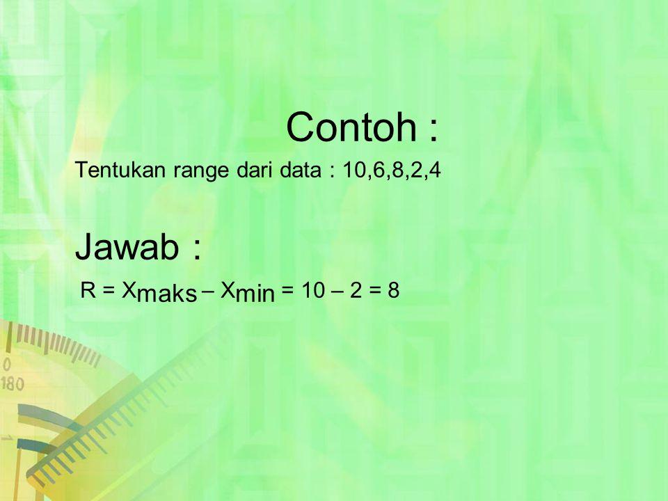 Contoh : Tentukan range dari data : 10,6,8,2,4 Jawab : R = Xmaks – Xmin = 10 – 2 = 8