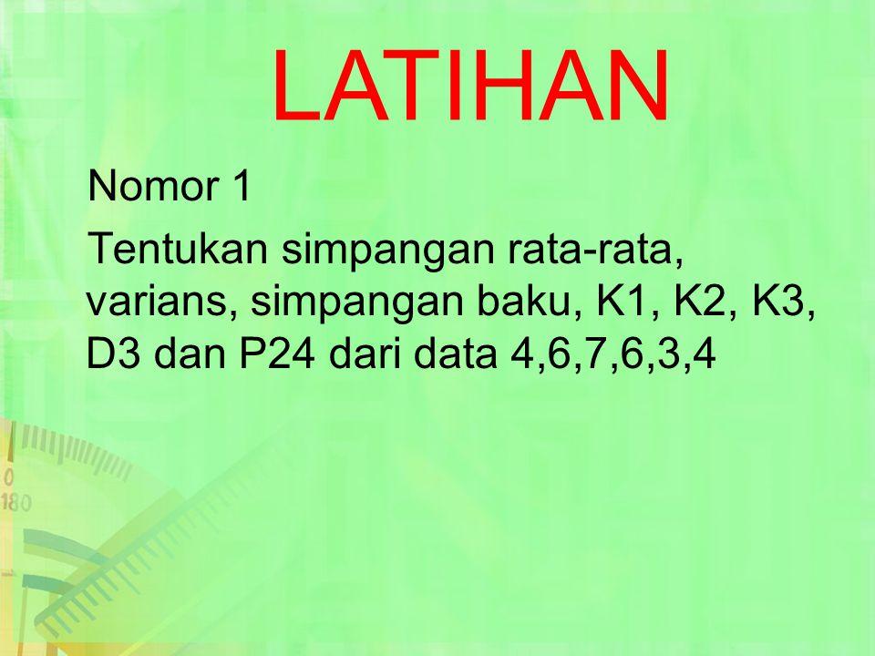 LATIHAN Nomor 1 Tentukan simpangan rata-rata, varians, simpangan baku, K1, K2, K3, D3 dan P24 dari data 4,6,7,6,3,4