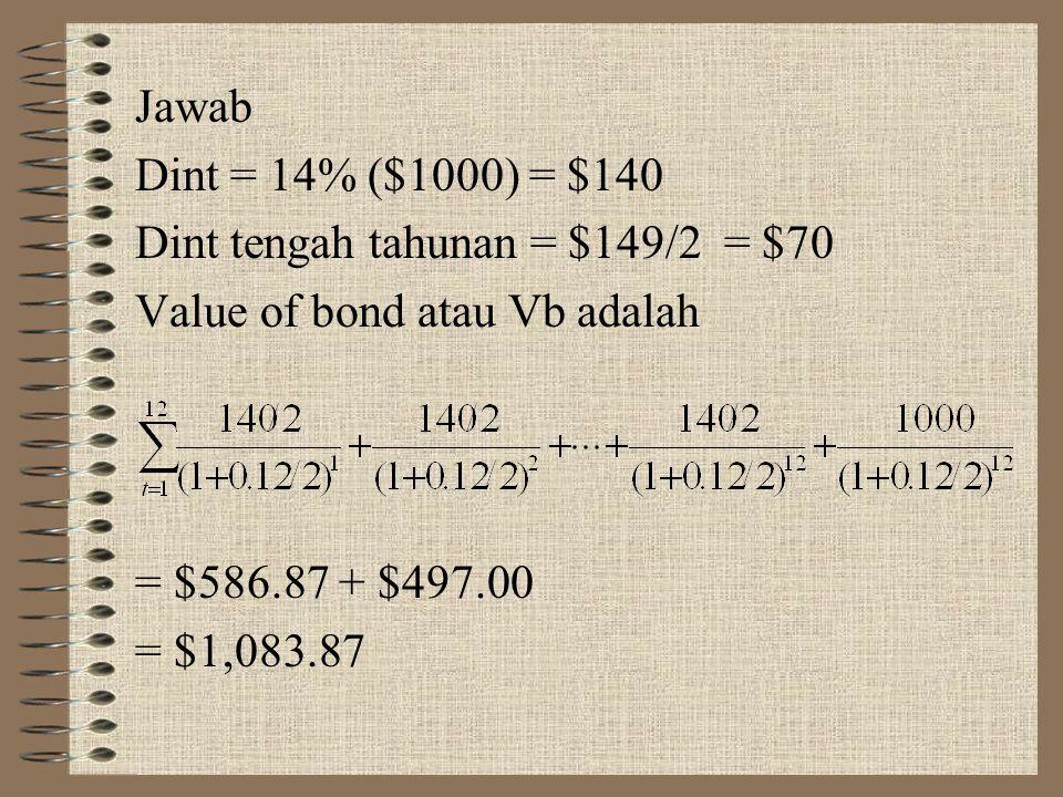 Jawab Dint = 14% ($1000) = $140. Dint tengah tahunan = $149/2 = $70. Value of bond atau Vb adalah.