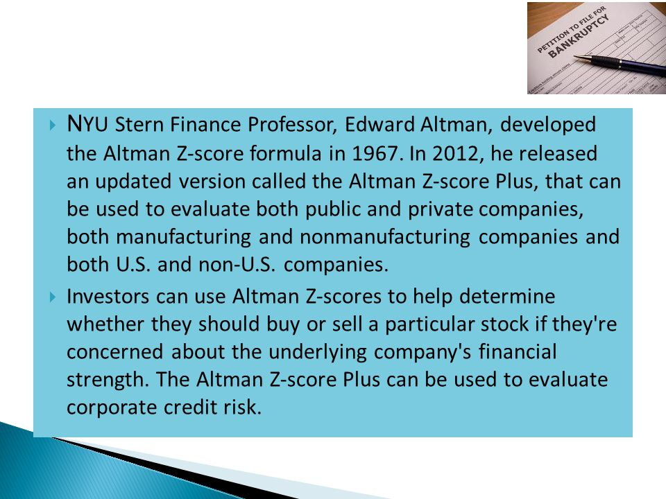 NYU Stern Finance Professor, Edward Altman, developed the Altman Z-score formula in 1967. In 2012, he released an updated version called the Altman Z-score Plus, that can be used to evaluate both public and private companies, both manufacturing and nonmanufacturing companies and both U.S. and non-U.S. companies.