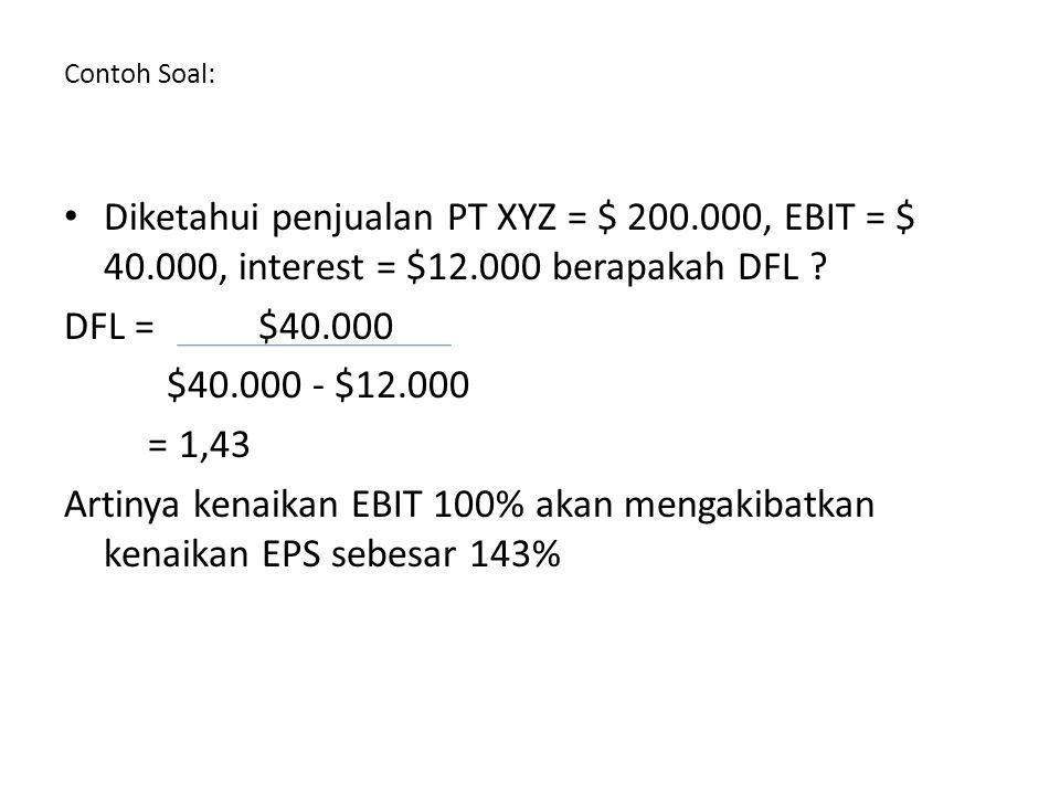 Contoh Soal: Diketahui penjualan PT XYZ = $ 200.000, EBIT = $ 40.000, interest = $12.000 berapakah DFL