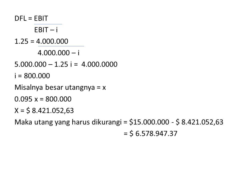 DFL = EBIT EBIT – i 1.25 = 4.000.000 4.000.000 – i 5.000.000 – 1.25 i = 4.000.0000 i = 800.000 Misalnya besar utangnya = x 0.095 x = 800.000 X = $ 8.421.052,63 Maka utang yang harus dikurangi = $15.000.000 - $ 8.421.052,63 = $ 6.578.947.37