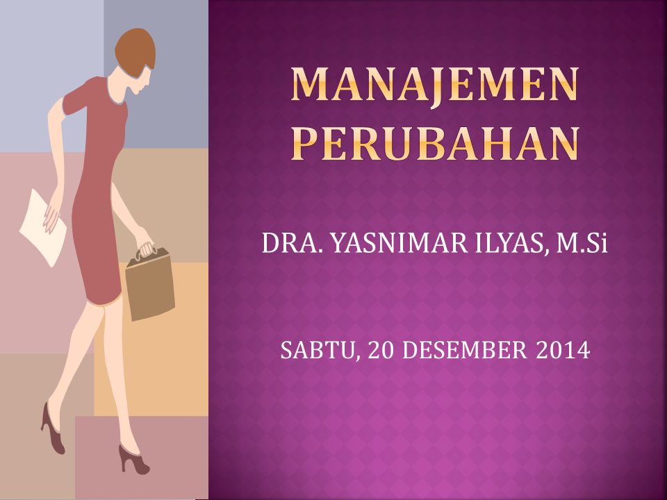 MANAJEMEN PERUBAHAN DRA. YASNIMAR ILYAS, M.Si SABTU, 20 DESEMBER 2014