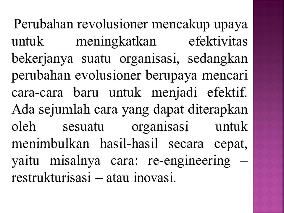 Perubahan revolusioner mencakup upaya untuk meningkatkan efektivitas bekerjanya suatu organisasi, sedangkan perubahan evolusioner berupaya mencari cara-cara baru untuk menjadi efektif.