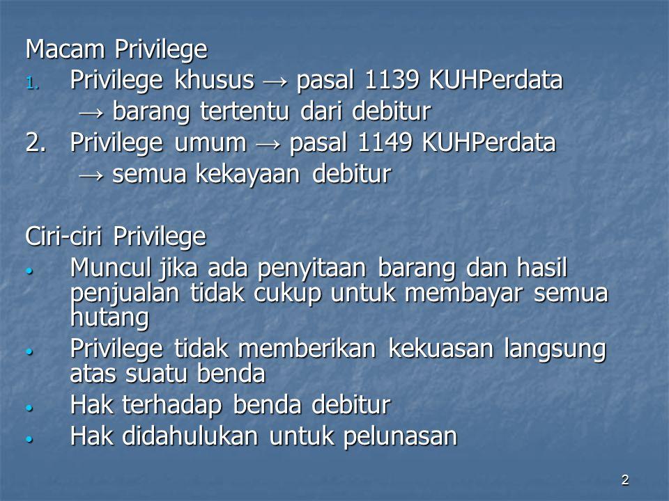 Macam Privilege Privilege khusus → pasal 1139 KUHPerdata. → barang tertentu dari debitur. 2. Privilege umum → pasal 1149 KUHPerdata.