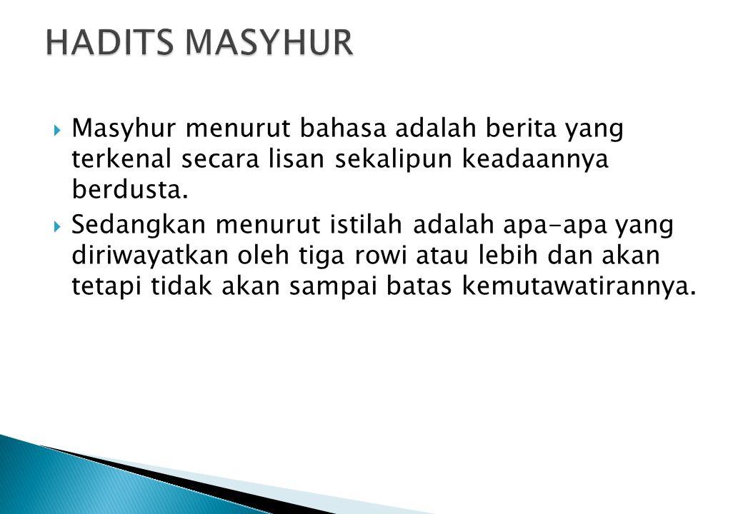 HADITS MASYHUR Masyhur menurut bahasa adalah berita yang terkenal secara lisan sekalipun keadaannya berdusta.