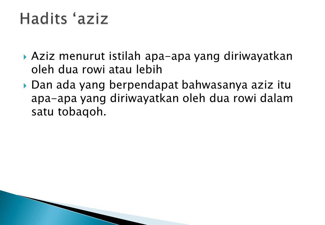Hadits 'aziz Aziz menurut istilah apa-apa yang diriwayatkan oleh dua rowi atau lebih.