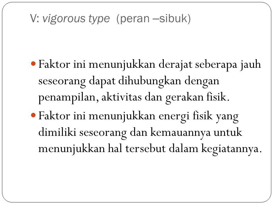 V: vigorous type (peran –sibuk)