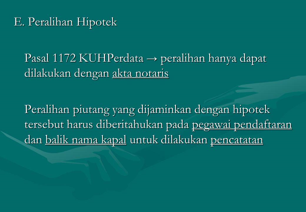 E. Peralihan Hipotek Pasal 1172 KUHPerdata → peralihan hanya dapat dilakukan dengan akta notaris.