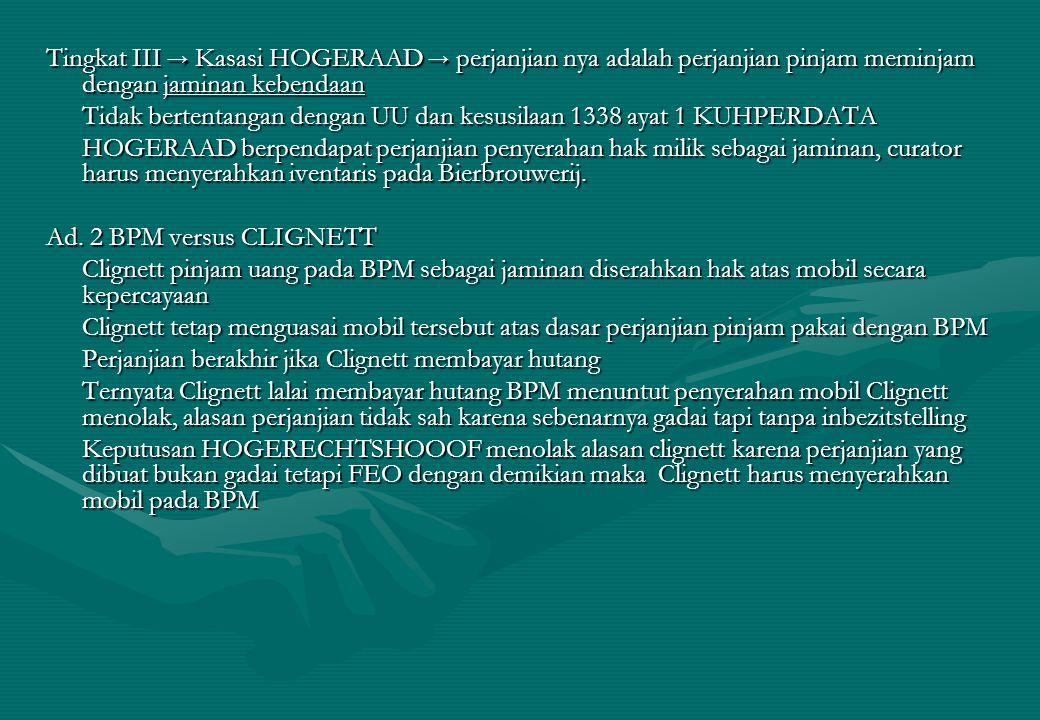 Tingkat III → Kasasi HOGERAAD → perjanjian nya adalah perjanjian pinjam meminjam dengan jaminan kebendaan