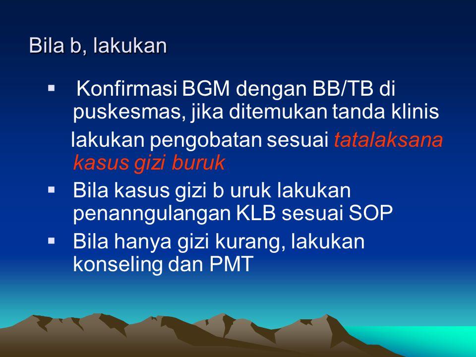 Bila b, lakukan Konfirmasi BGM dengan BB/TB di puskesmas, jika ditemukan tanda klinis. lakukan pengobatan sesuai tatalaksana kasus gizi buruk.