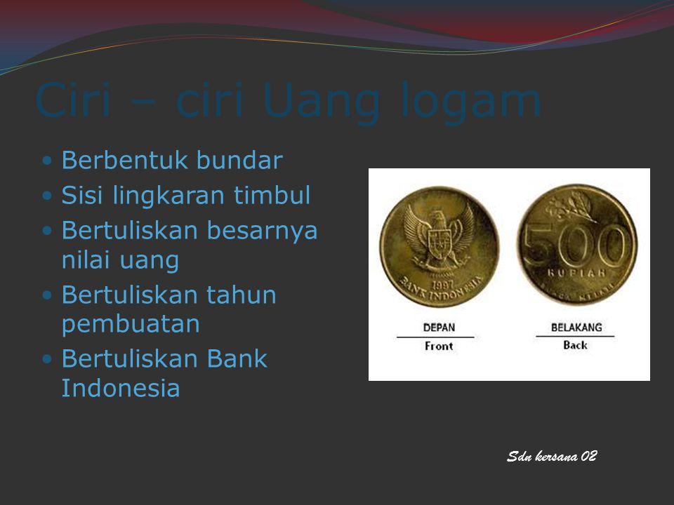 Ciri – ciri Uang logam Berbentuk bundar Sisi lingkaran timbul
