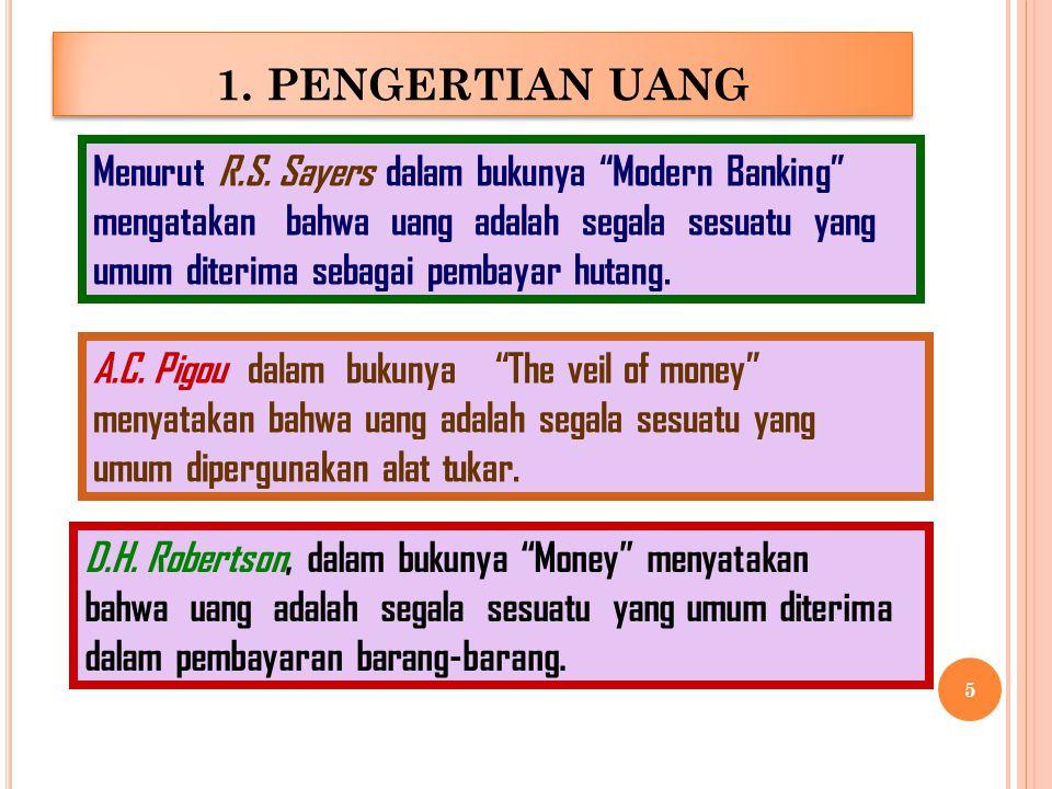 1. PENGERTIAN UANG Menurut R.S. Sayers dalam bukunya Modern Banking