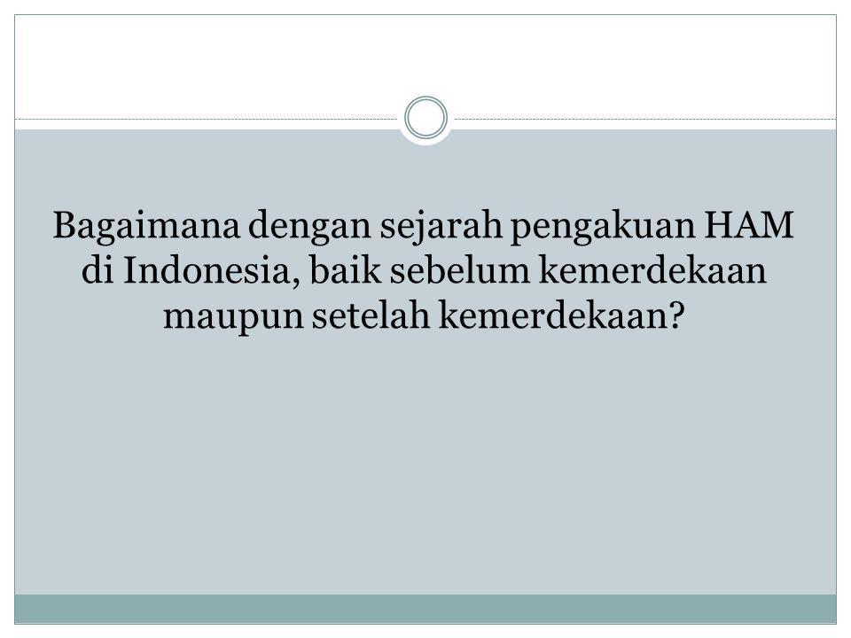 Bagaimana dengan sejarah pengakuan HAM di Indonesia, baik sebelum kemerdekaan maupun setelah kemerdekaan