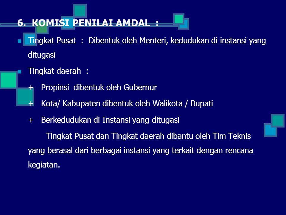 6. KOMISI PENILAI AMDAL : Tingkat Pusat : Dibentuk oleh Menteri, kedudukan di instansi yang ditugasi.