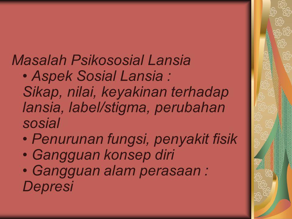 Masalah Psikososial Lansia • Aspek Sosial Lansia : Sikap, nilai, keyakinan terhadap lansia, label/stigma, perubahan sosial • Penurunan fungsi, penyakit fisik • Gangguan konsep diri • Gangguan alam perasaan : Depresi