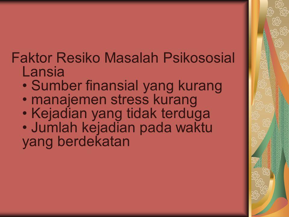 Faktor Resiko Masalah Psikososial Lansia • Sumber finansial yang kurang • manajemen stress kurang • Kejadian yang tidak terduga • Jumlah kejadian pada waktu yang berdekatan
