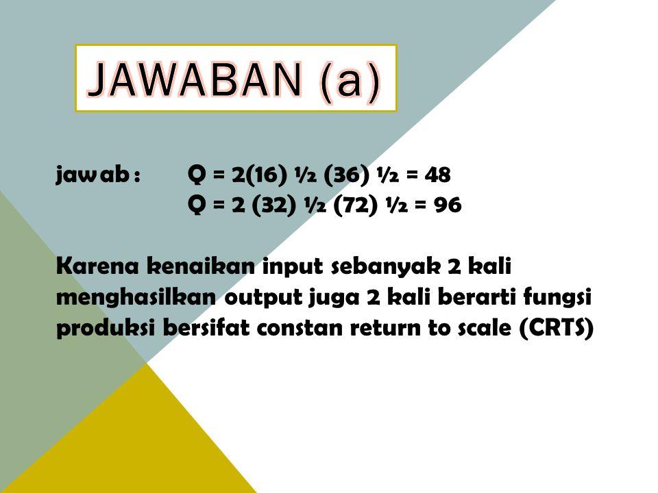 JAWABAN (a) jawab : Q = 2(16) ½ (36) ½ = 48 Q = 2 (32) ½ (72) ½ = 96