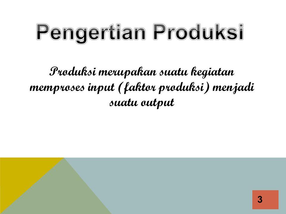 Pengertian Produksi Produksi merupakan suatu kegiatan memproses input (faktor produksi) menjadi suatu output.