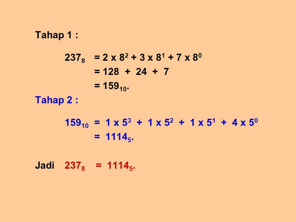 Tahap 1 : 2378 = 2 x 82 + 3 x 81 + 7 x 80. = 128 + 24 + 7. = 15910. Tahap 2 : 15910 = 1 x 53 + 1 x 52 + 1 x 51 + 4 x 50.