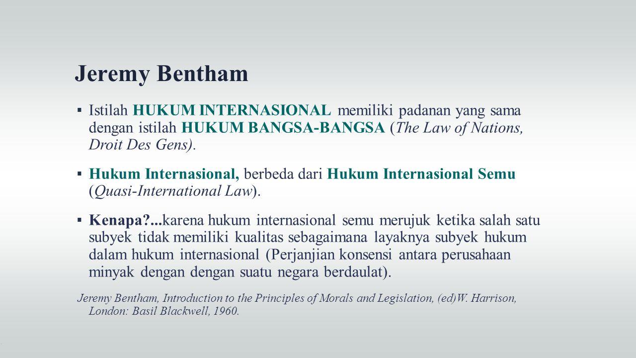 Jeremy Bentham Istilah HUKUM INTERNASIONAL memiliki padanan yang sama dengan istilah HUKUM BANGSA-BANGSA (The Law of Nations, Droit Des Gens).