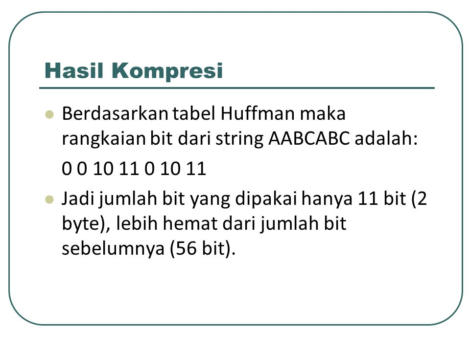 Hasil Kompresi Berdasarkan tabel Huffman maka rangkaian bit dari string AABCABC adalah: 0 0 10 11 0 10 11.