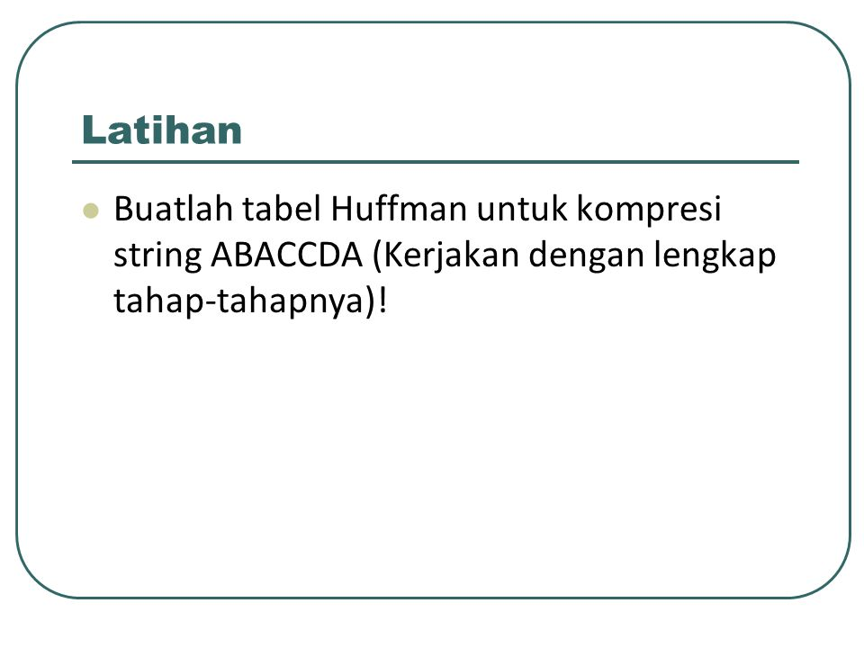 Latihan Buatlah tabel Huffman untuk kompresi string ABACCDA (Kerjakan dengan lengkap tahap-tahapnya)!