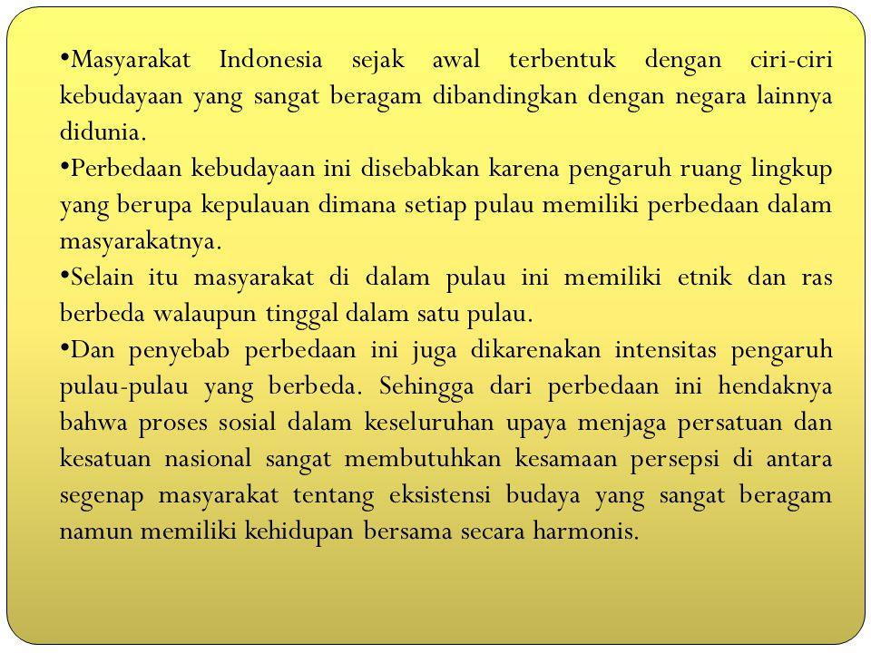 Masyarakat Indonesia sejak awal terbentuk dengan ciri-ciri kebudayaan yang sangat beragam dibandingkan dengan negara lainnya didunia.